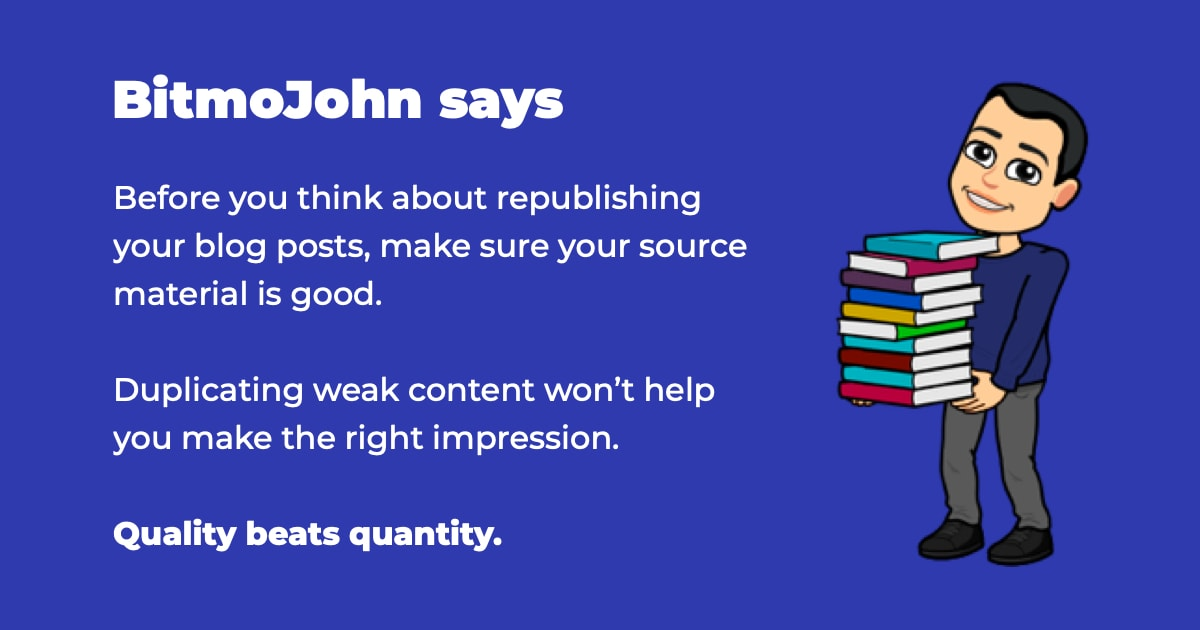 Before you think about republishing your blog posts, make sure your source material is good. Duplicating weak content won't help you make the right impression. Quality beats quantity.